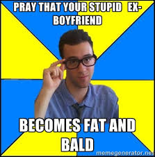 pray that your stupid ex-boyfriend becomes fat and bald - Sassy ... via Relatably.com