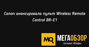 <b>Canon</b> анонсировала <b>пульт</b> Wireless <b>Remote</b> Control BR-E1 ...