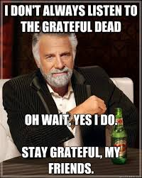 I don't always listen to The Grateful Dead Oh wait, yes I do. Stay ... via Relatably.com