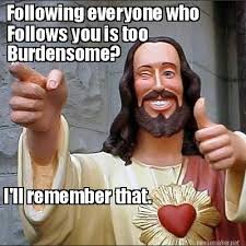 Meme Maker - Following everyone who Follows you is too Burdensome ... via Relatably.com