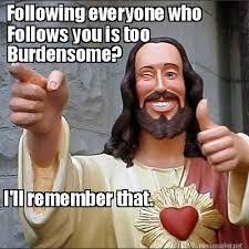 Meme Maker - Following everyone who Follows you is too Burdensome ... via Relatably.com