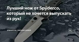 Лучший <b>нож</b> от <b>Spyderco</b>, который не хочется выпускать из рук ...