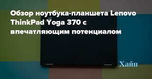 Обзор <b>ноутбука</b>-планшета <b>Lenovo ThinkPad Yoga</b> 370 с ...