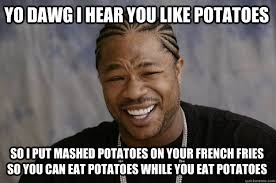 YO DAWG I HEAR YOU LIKE POTATOES so I put mashed potatoes on your ... via Relatably.com
