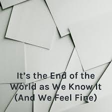 It's the End of the World as We Know It (And We Feel Fine)