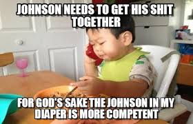 Johnson Needs To Get His Shit Together on Memegen via Relatably.com