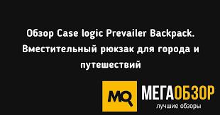 Обзор <b>Case logic</b> Prevailer <b>Backpack</b>. Вместительный <b>рюкзак</b> для ...