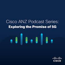 Cisco ANZ Podcast Series: Exploring the Promise of 5G