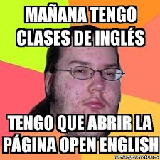 Meme Friki - MAÑANA TENGO CLASES DE INGLÉS TENGO QUE ABRIR LA ... via Relatably.com