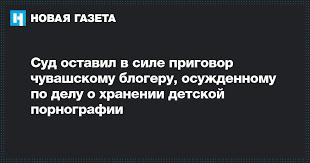 Суд оставил в силе приговор чувашскому <b>блогеру</b>, осужденному ...