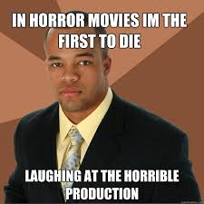 IN HORROR MOVIES IM THE FIRST TO DIE LAUGHING AT THE HORRIBLE ... via Relatably.com