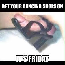 "Friday Memes 18+ on Twitter: ""Get your dancing shoes on!! It's ... via Relatably.com"