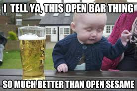 I tell ya, This Open Bar thing So Much Better than Open Sesame ... via Relatably.com