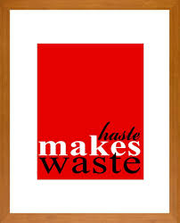 haste makes waste quotes like success haste makes waste haste makes waste haste makes waste
