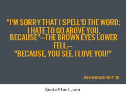 "John Greenleaf Whittier picture quotes - ""i'm sorry that i spell'd ... via Relatably.com"