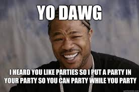yo dawg I heard you like parties so I put a party in your party so ... via Relatably.com