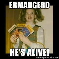 ERMAHGERD HE'S ALIVE! - Ermahgerd Girl | Meme Generator via Relatably.com