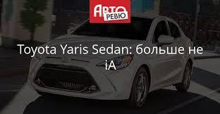 Обновленная Toyota Yaris Sedan: шире ассортимент! — Авторевю