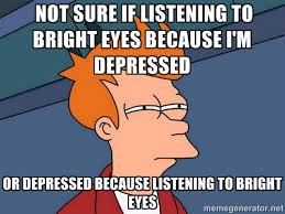 Not sure if listening to Bright Eyes because I'm depressed or ... via Relatably.com