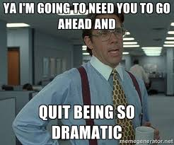 Ya I'm going to need you to go ahead and Quit being so dramatic ... via Relatably.com