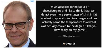 Alton Brown quote: I'm an absolute connoisseur of cheeseburgers ...