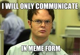 i will only communicate in meme form - Schrute - quickmeme via Relatably.com