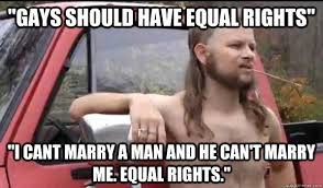 "Gays should have equal rights"" ""I cant marry a man and he can't ... via Relatably.com"