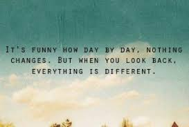 Its funny how day by day, nothing changes, but when you look back ...