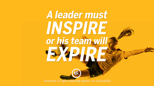 inspirational quotes about teamwork and sportsmanship a leader must inspire or his team will expire