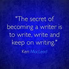 THE SECRET OF BECOMING A WRITER IS TO WRITE, WRITE AND KEEP ON WRITING. KEN MACLEOD