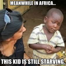 Meanwhile in Africa... This kid is still starving. - Skeptical ... via Relatably.com