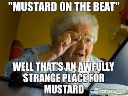 """Mustard on the beat"""" well that's an awfully strange place for ... via Relatably.com"""