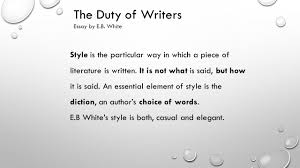 the duty of writers essay by eb white quick facts name eb  the duty of writers essay by eb white style is the particular way in which a