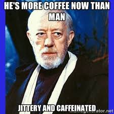 He's more coffee now than man jittery and caffeinated - Obi Wan ... via Relatably.com