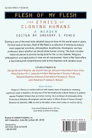 flesh of my flesh the ethics of cloning humans gregory e pence flesh of my flesh the ethics of cloning humans gregory e pence george annas stephen jay gould george johnson axel kahn leon kass philip kitcher