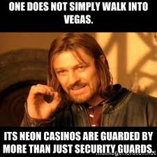 One does not simply walk into Vegas. Its neon casinos are guarded ... via Relatably.com