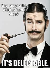 May I suggest the Whiskey Barrel Stout? IT'S DELECTABLE. - Le Snob ... via Relatably.com