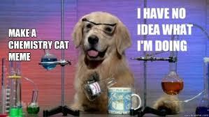 Make a Chemistry Cat meme - science dog - quickmeme via Relatably.com