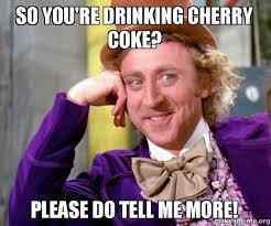 So you're drinking Cherry Coke? Please do tell me more! - Willy ... via Relatably.com