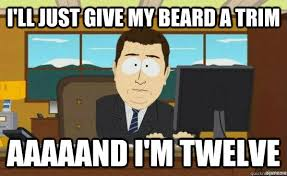 i'll just give my beard a trim aaaaand i'm twelve - aaaand its ... via Relatably.com