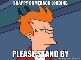SNAPPY COMEBACK LOADING PLEASE STAND BY - Futurama Fry | Meme ... via Relatably.com