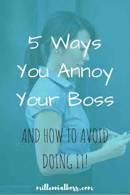 the 5 ways you annoy your boss haha had no idea i was doing that thanks for the tips