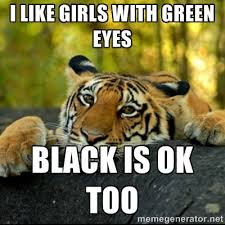 i like girls with green eyes black is ok too - Confession Tiger ... via Relatably.com
