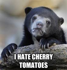 I hate cherry tomatoes - Confession Bear - quickmeme via Relatably.com