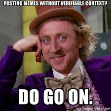 Posting Memes without verifiable context? Do Go On. - willywonka ... via Relatably.com