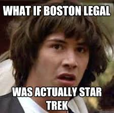 What If Boston Legal Was actually Star Trek - conspiracy keanu ... via Relatably.com
