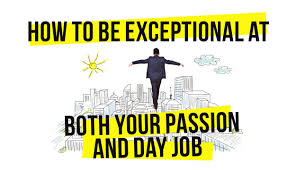 how to be exceptional at both your passion and day job how to be exceptional at both your passion and day job