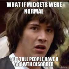 what-if-midgets-were-normal-but-tall-people-have-a-growth-disorder-thumb.jpg via Relatably.com
