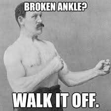 Broken ankle? Walk it off. - Misc - quickmeme via Relatably.com