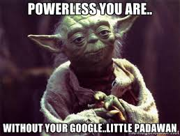 Powerless you are.. Without your google..little padawan - Yoda ... via Relatably.com